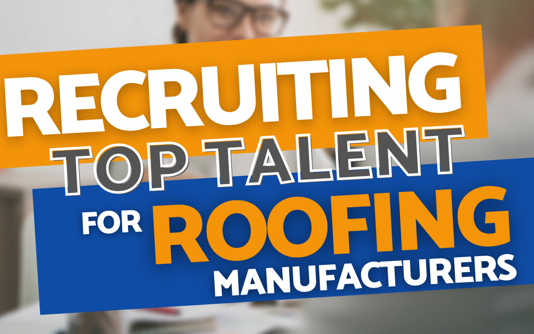 Recruiting Top Talent for Roofing Manufacturers – Ch. 8